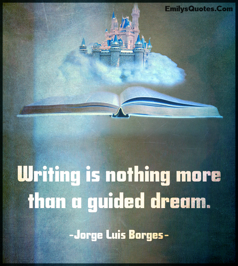 Writing is nothing more than a guided dream.