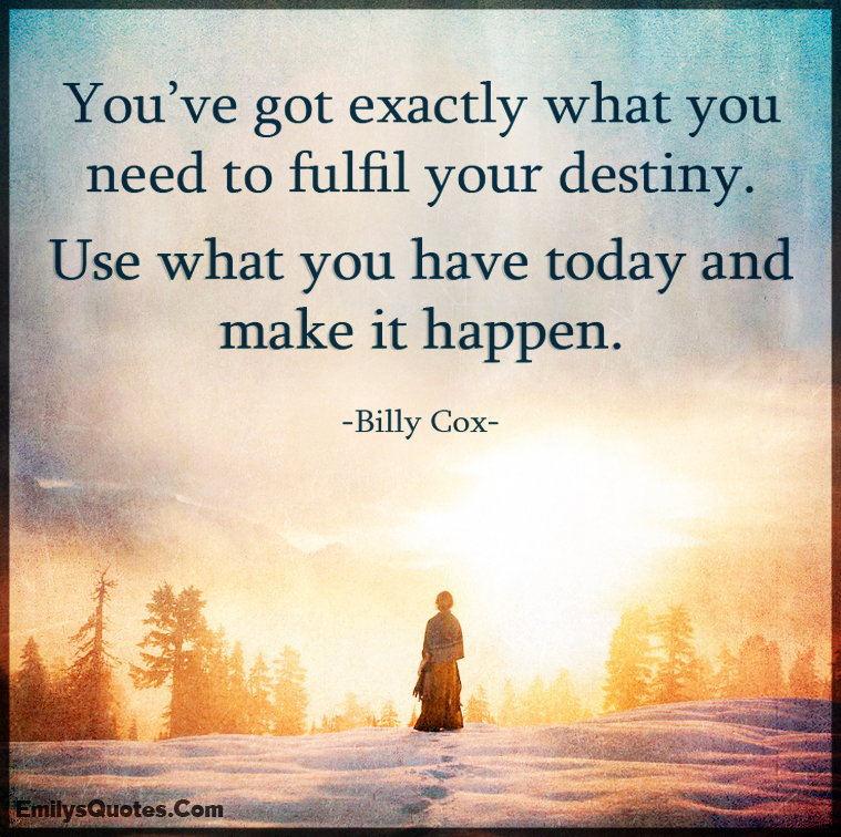 You've got exactly what you need to fulfil your destiny.