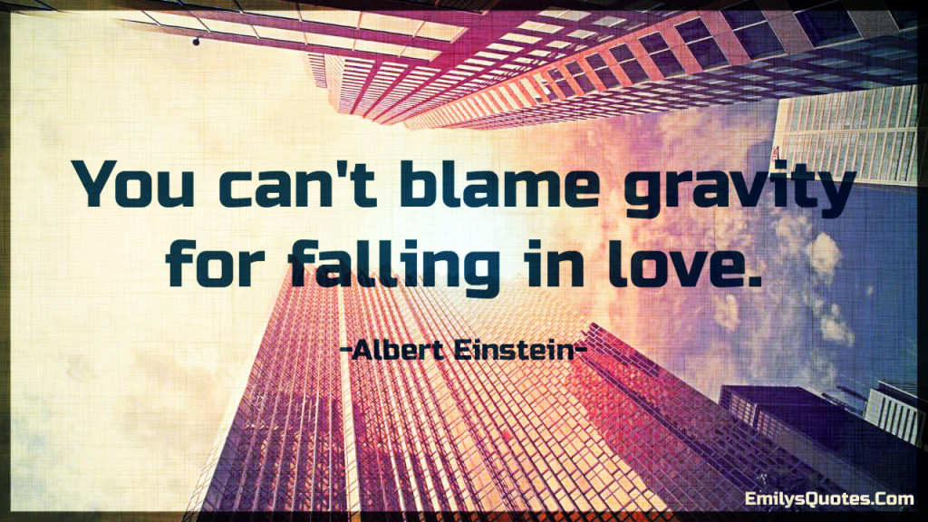 You can't blame gravity for falling in love..