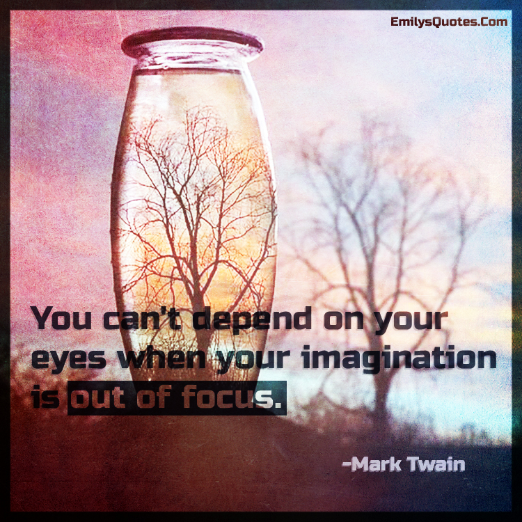 You can't depend on your eyes when your imagination is out of focus.