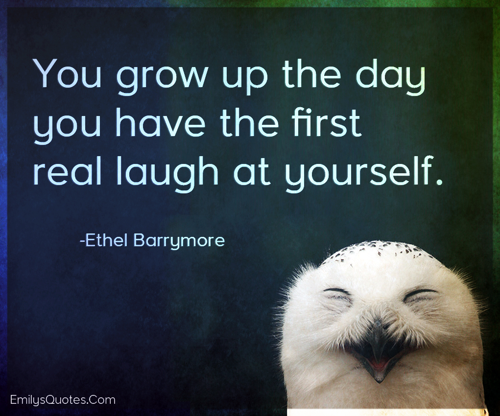 You grow up the day you have the first real laugh at yourself.