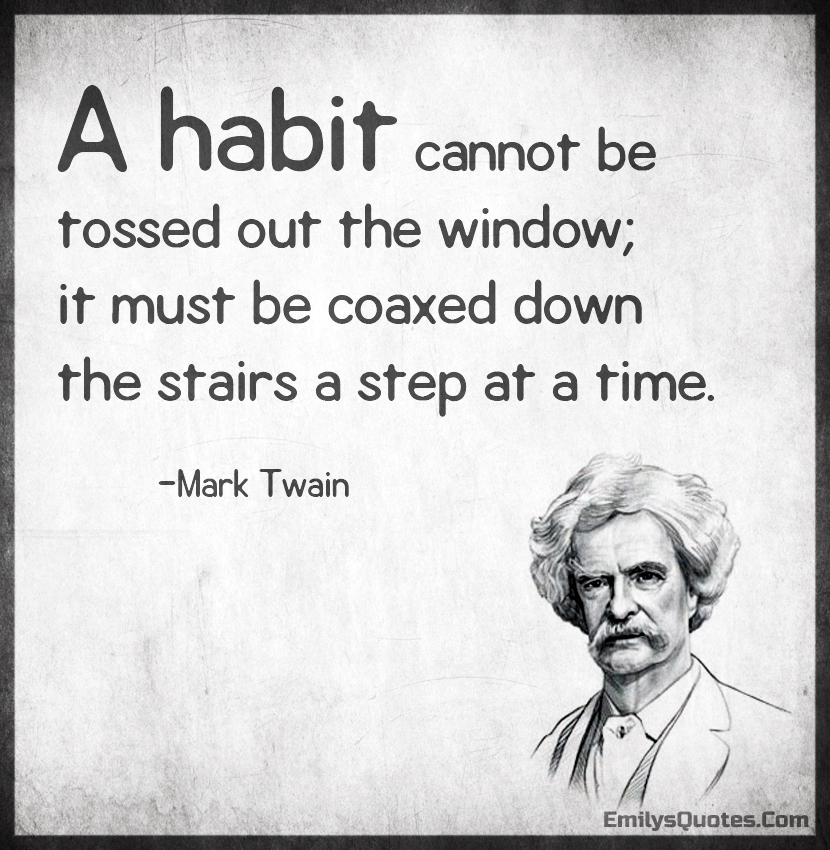 A habit cannot be tossed out the window; it must be coaxed