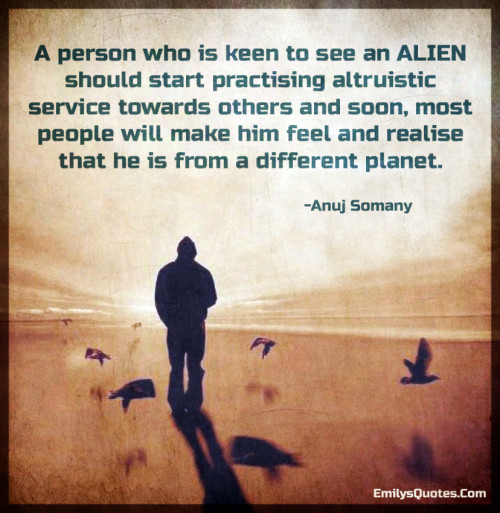 A person who is keen to see an ALIEN should start practising altruistic service