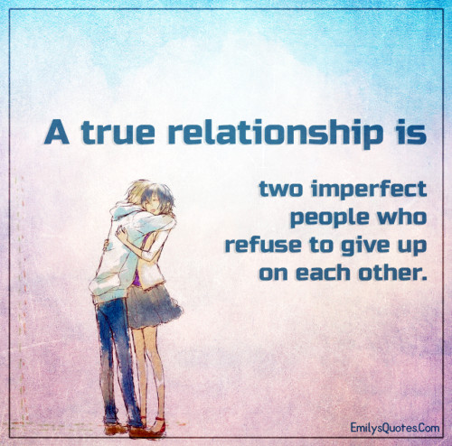 A true relationship is two imperfect people who refuse to give up on each other.
