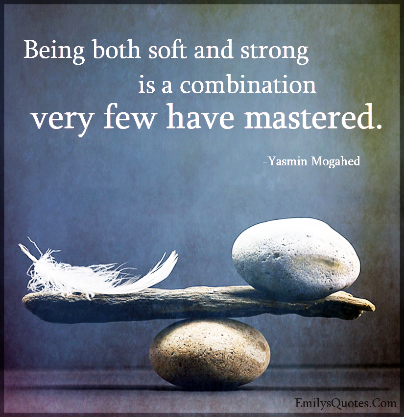 Being both soft and strong is a combination very few have mastered.