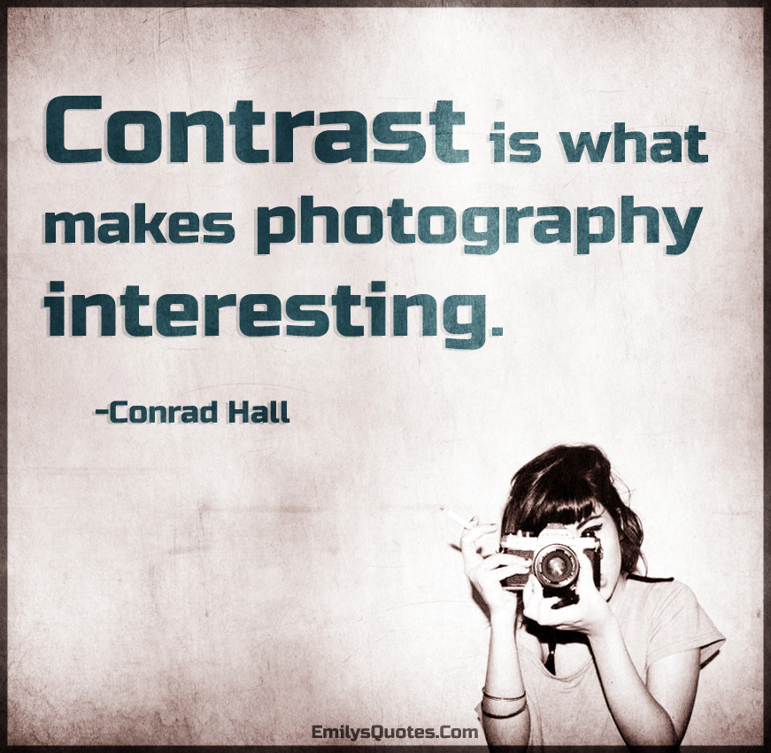 Contrast is what makes photography interesting.