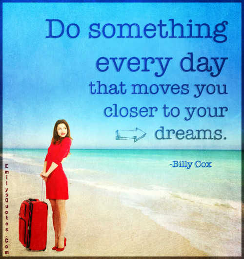 Do something every day that moves you closer to your dreams.