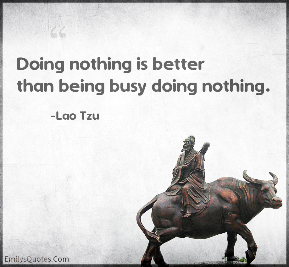 Doing nothing is better than being busy doing nothing.