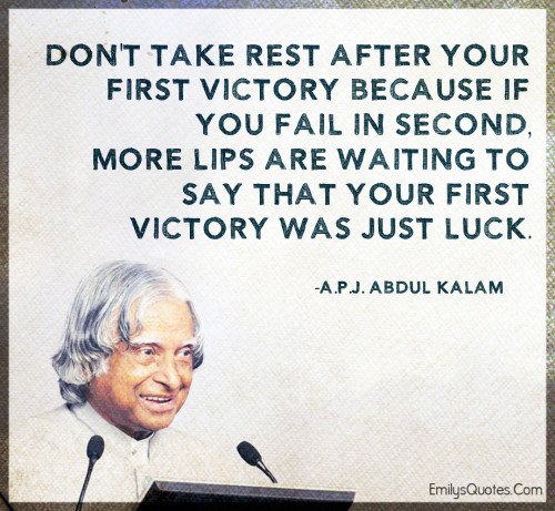 Don't take rest after your first victory because if you fail in second