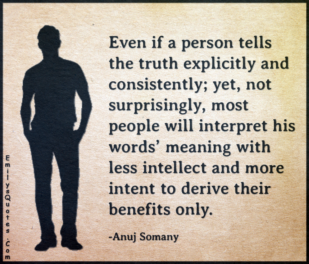 Even if a person tells the truth explicitly and consistently; yet, not surprisingly