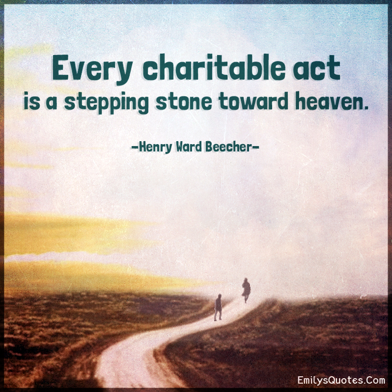 Every charitable act is a stepping stone toward heaven.