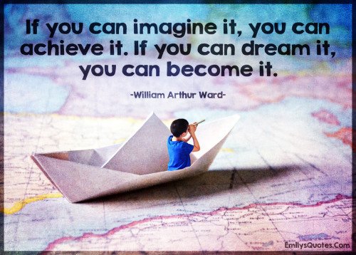 If you can imagine it, you can achieve it. If you can dream it, you can become it.