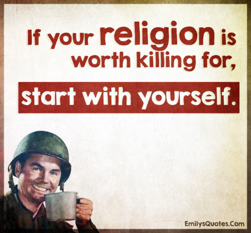 If your religion is worth killing for, start with yourself.