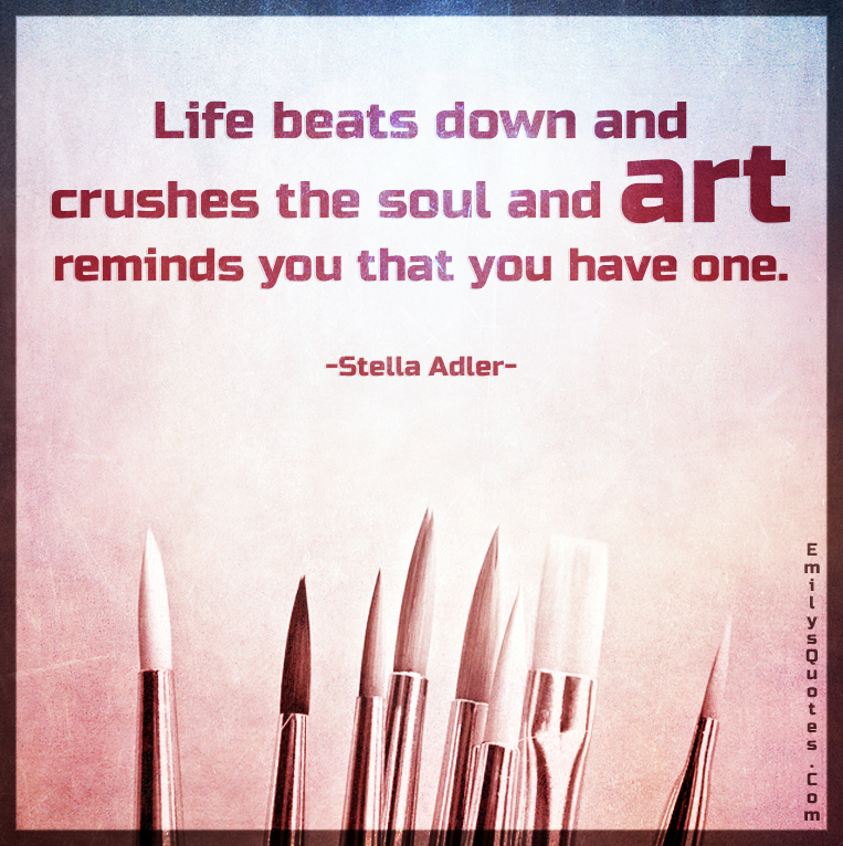 Life beats down and crushes the soul and art reminds you that you have one.