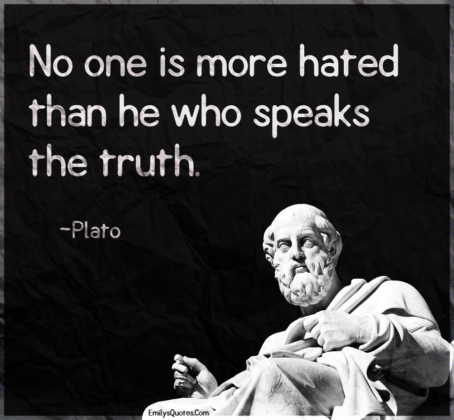 No one is more hated than he who speaks the truth.