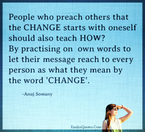 People who preach others that the CHANGE starts with oneself should also teach