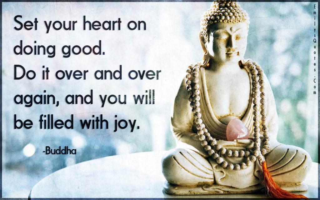 Set your heart on doing good. Do it over and over again, and you will be filled with joy.