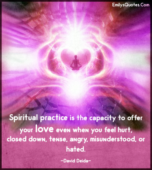 Spiritual practice is the capacity to offer your love even when you feel hurt
