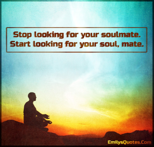 Stop looking for your soulmate. Start looking for your soul, mate.