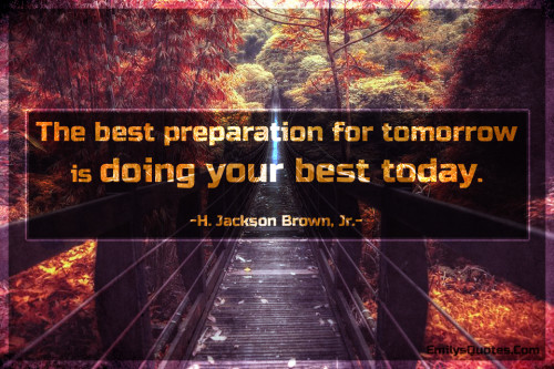 The best preparation for tomorrow is doing your best today.