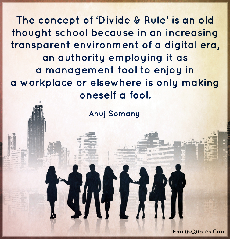 The concept of 'Divide & Rule' is an old thought school because in