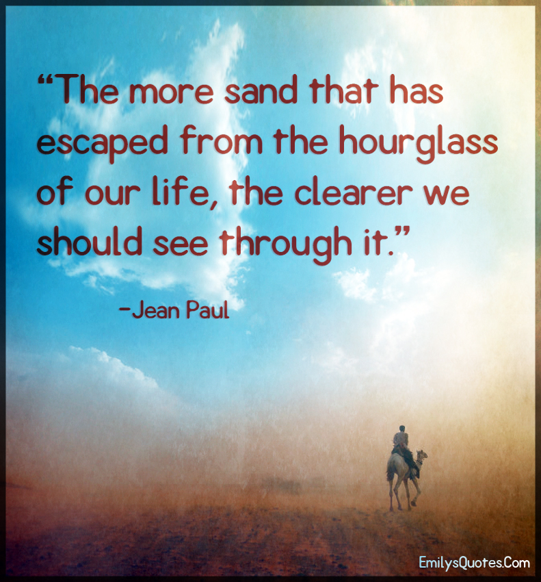 The more sand that has escaped from the hourglass of our life