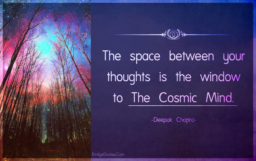The space between your thoughts is the window to the cosmic mind.