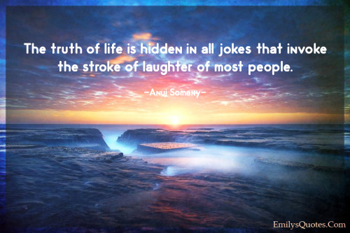 The truth of life is hidden in all jokes that invoke the stroke of laughter of most people.