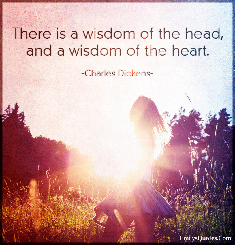 There is a wisdom of the head, and a wisdom of the heart.