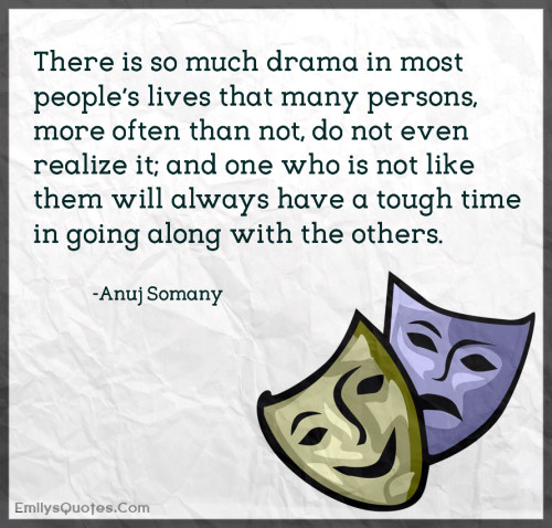 There is so much drama in most people's lives that many persons, more