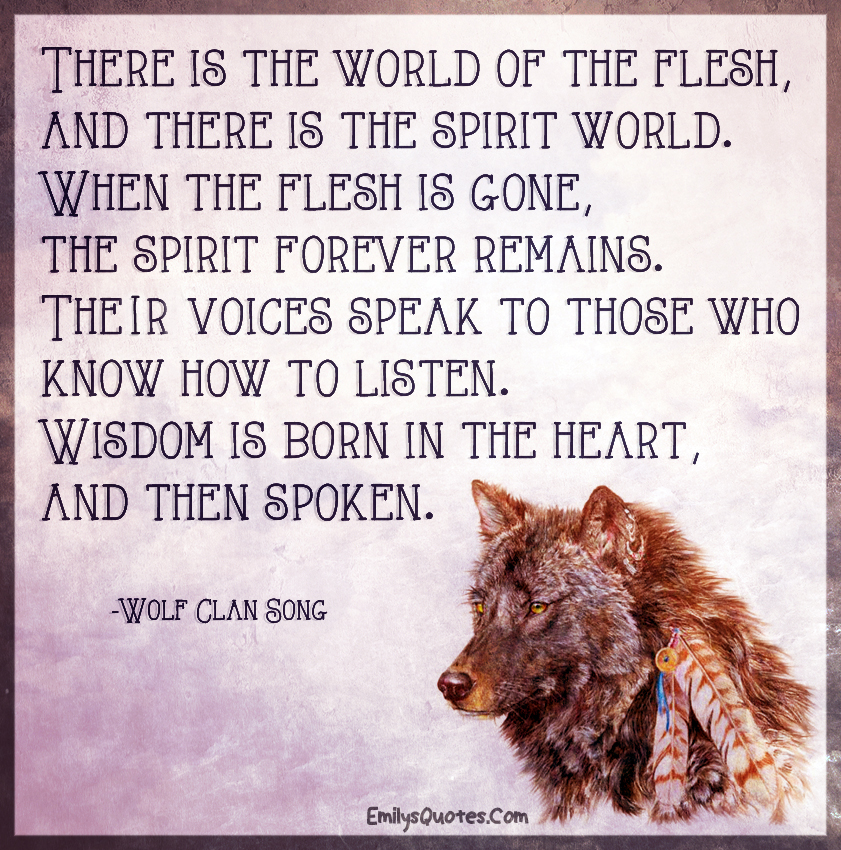 There is the world of the flesh, and there is the spirit world. When the flesh is gone