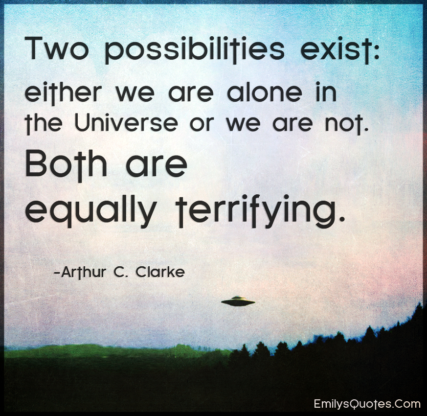 Two possibilities exist - either we are alone in the Universe or we are not.