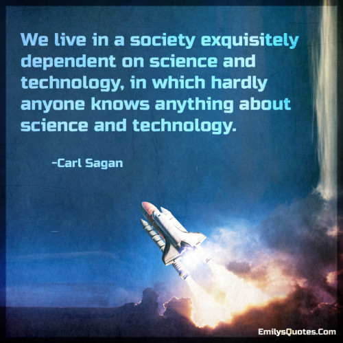 We live in a society exquisitely dependent on science and technology