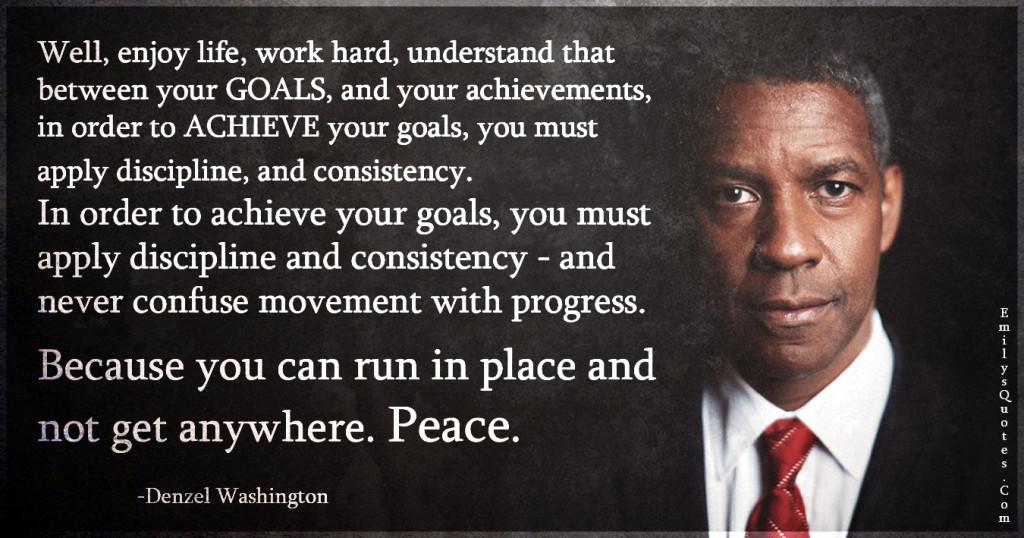 Well, enjoy life, work hard, understand that between your GOALS