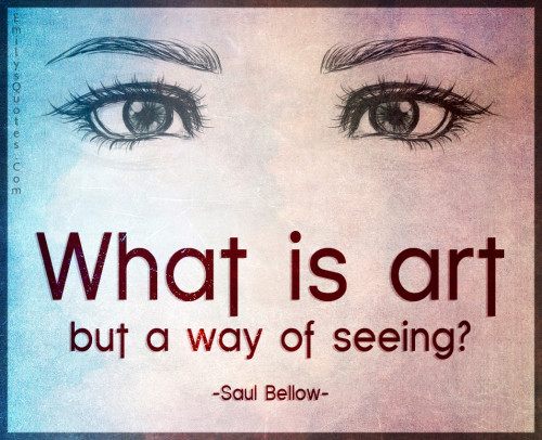 What is art but a way of seeing