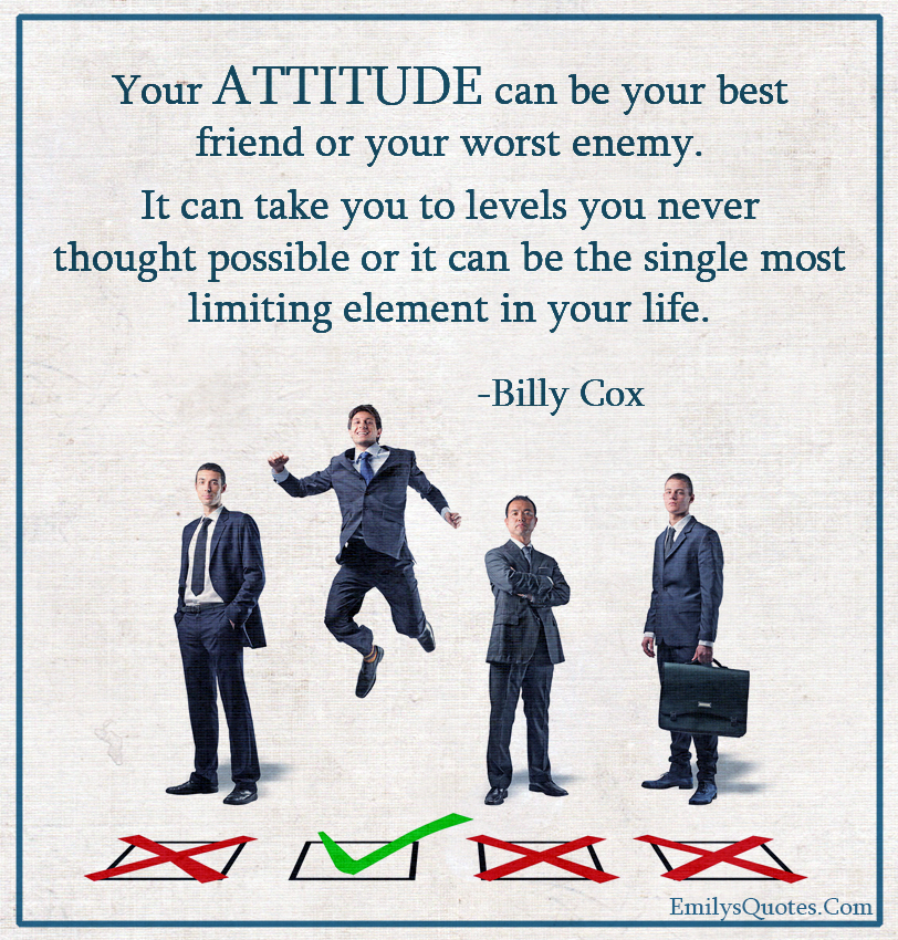 Your ATTITUDE can be your best friend or your worst enemy.