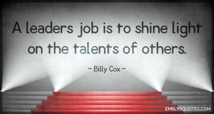 A leaders job is to shine light on the talents of others.