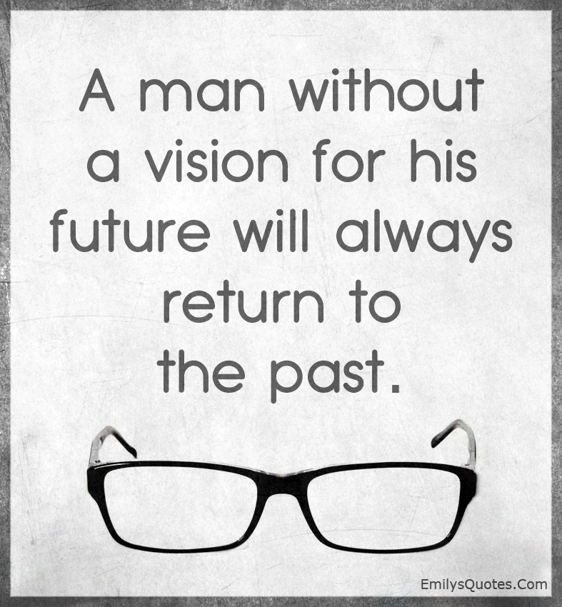 A man without a vision for his future will always return to the past.