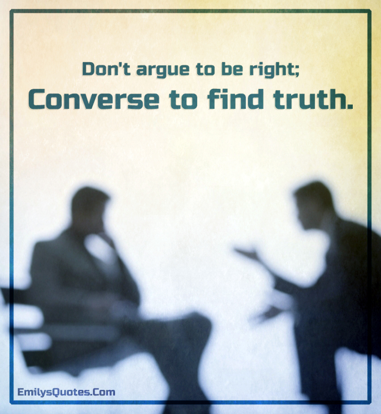Don't argue to be right; converse to find truth.