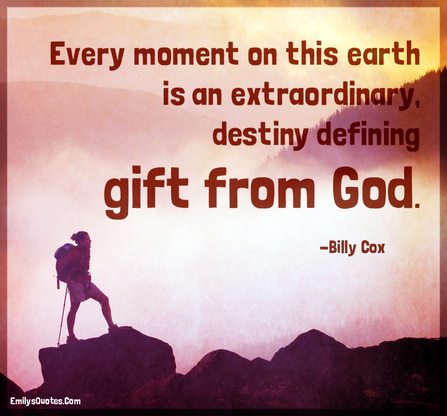Every moment on this earth is an extraordinary, destiny defining gift from God.