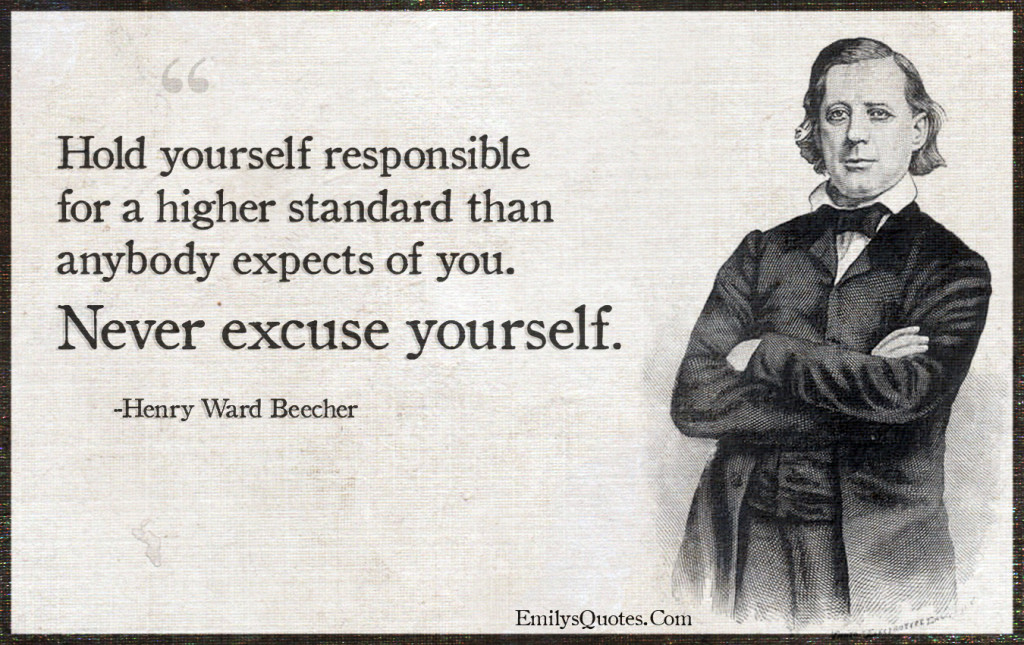 Hold yourself responsible for a higher standard than anybody expects of you.