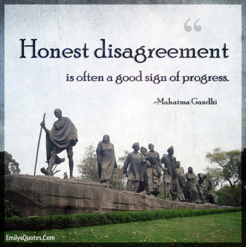 Honest disagreement is often a good sign of progress.