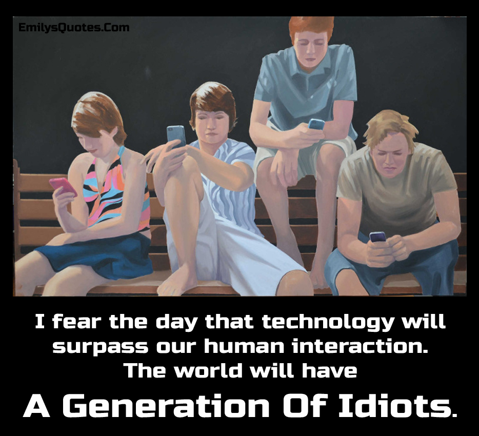 I fear the day that technology will surpass our human interaction. The world will have a generation of idiots.