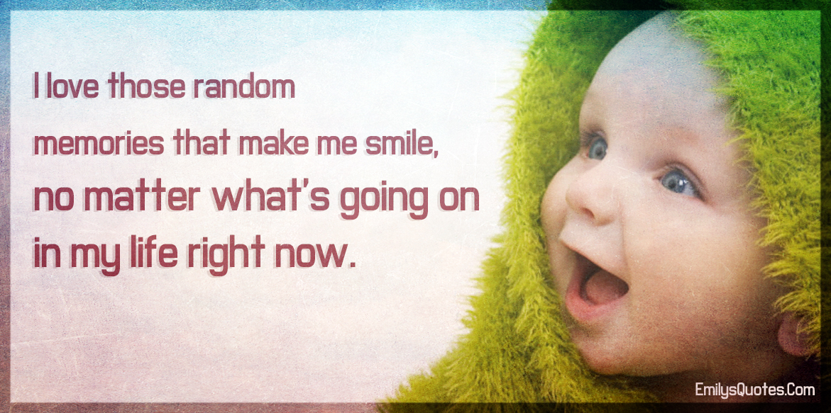 I Love Those Random Memories That Make Me Smile No Matter Whats