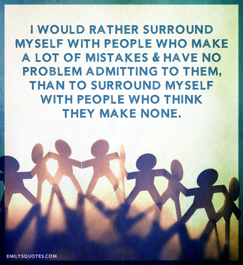 I would rather surround myself with people who make a lot of mistakes