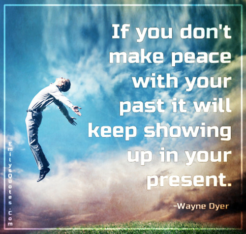 If you don't make peace with your past it will keep showing up in your present.