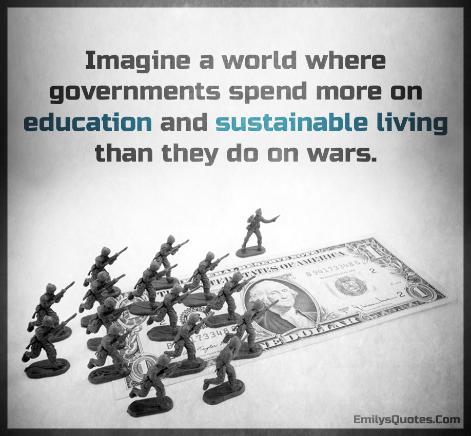 Imagine a world where governments spend more on education and sustainable living than they do on wars.