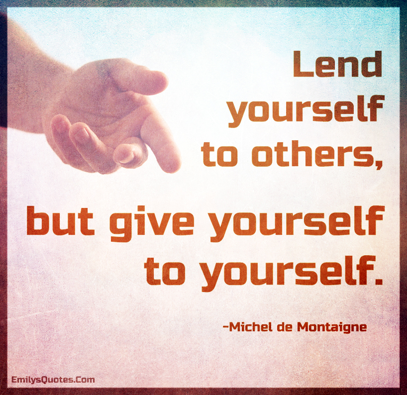 Lend yourself to others, but give yourself to yourself.