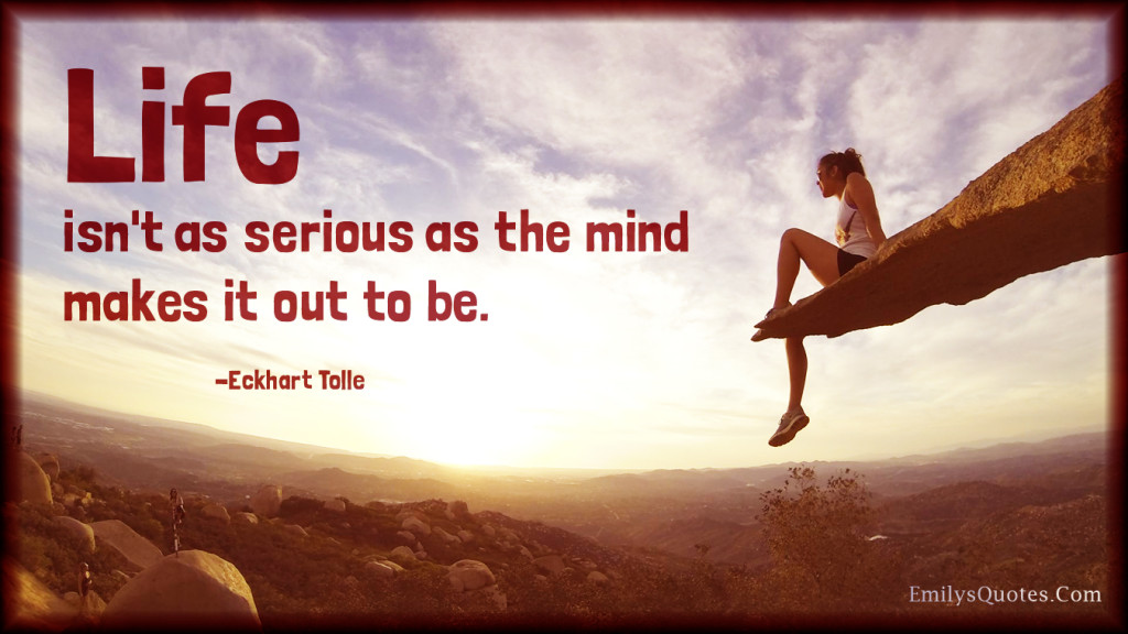 Life isn't as serious as the mind makes it out to be.