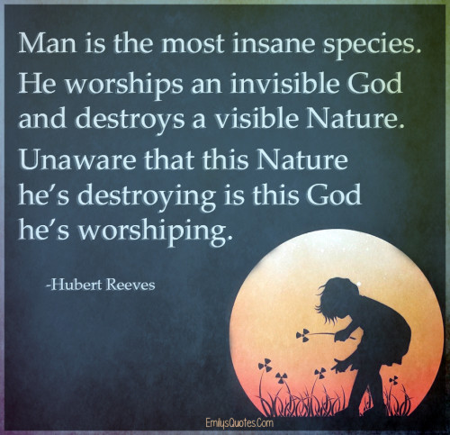 Man is the most insane species. He worships an invisible God and destroys a visible Nature.